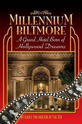 Millennium Biltmore: A Grand Hotel Born of Hollywood Dreams  by  Ward Morehouse III
