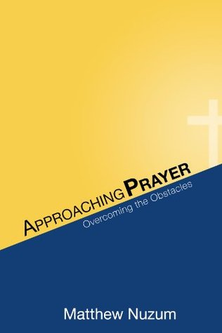 Approaching Prayer: Overcoming the Obstacles  by  Matthew Nuzum