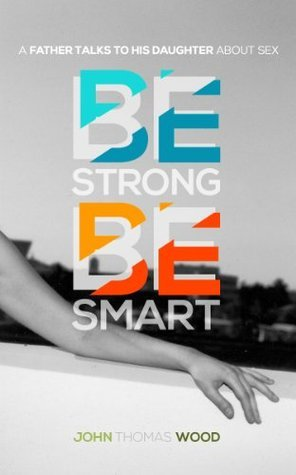 Be Strong, Be Smart: A Father Talks to His Daughter About Sex  by  John Thomas Wood