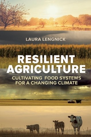 Resilient Agriculture: Cultivating Food Systems for a Changing Climate  by  Laura Lengnick