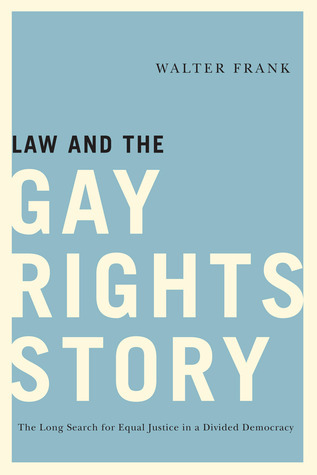 Law and the Gay Rights Story: The Long Search for Equal Justice in a Divided Democracy  by  Walter Frank