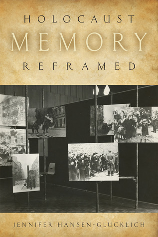 Holocaust Memory Reframed: Museums and the Challenges of Representation Jennifer Hansen-Glucklich
