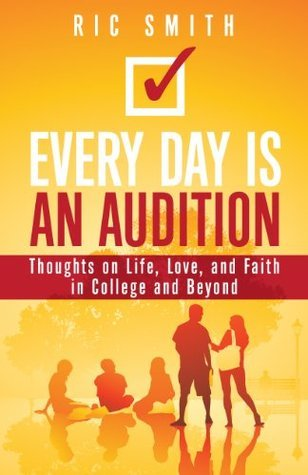 Every Day Is An Audition: Thoughts on Life, Love, and Faith in College and Beyond  by  Ric Smith
