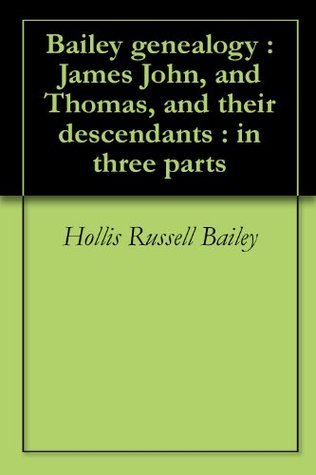 Bailey genealogy : James John, and Thomas, and their descendants : in three parts Hollis Russell Bailey