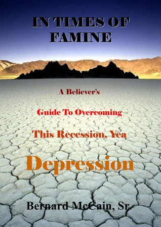 In Times of Famine, A Believers Guide to Overcoming This Recession, Yea Depression Bernard McCain