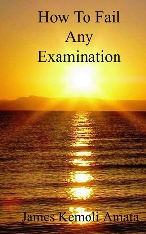 How To Fail Any Examination James Kemoli Amata