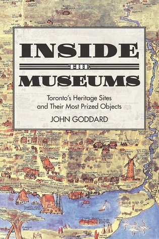 Inside the Museums: Torontos Heritage Sites and Their Most Prized Objects  by  John Goddard