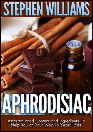 Aphrodisiac: Cook Your Way to Sexual Bliss  by  Stephen Williams