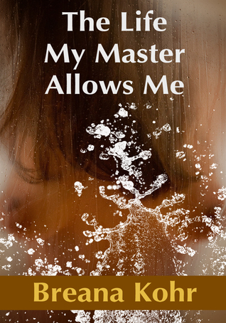 The Life My Master Allows Me  by  Breana Kohr