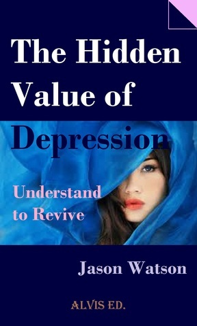 The Hidden Value of Depression: Understand to Revive  by  Jason Watson
