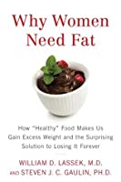 """Why Women Need Fat: How """"Healthy"""" Food Makes Us Gain Excess Weight and the Surprising Solution to Losing It Forever"""