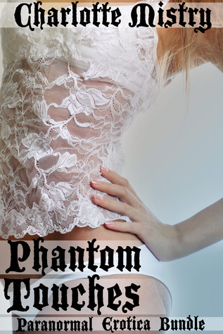 Phantom Touches (Paranormal Erotica Bundle)  by  Charlotte Mistry