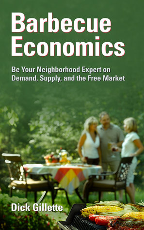 Barbecue Economics: Be Your Neighborhood Expert on Demand, Supply, and the Free Market Dick Gillette