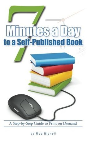 7 Minutes a Day to a Self-Published Book: A Step-by-Step Guide to Print on Demand Rob Bignell