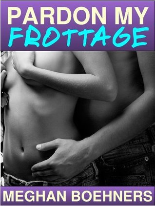 Pardon My Frottage  by  Meghan Boehners