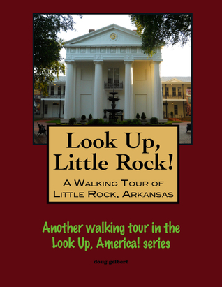 Look Up, Little Rock! A Walking Tour of Little Rock, Arkansas  by  Doug Gelbert