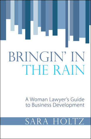 Bringin In the Rain: A Woman Lawyers Guide to Business Development  by  Sara Holtz