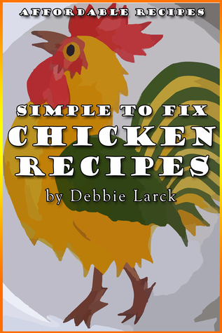 Simple To Fix Chicken Recipes  by  Debbie Larck