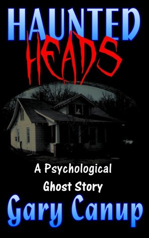 Haunted Heads: a Psychological Ghost Story  by  Gary Canup