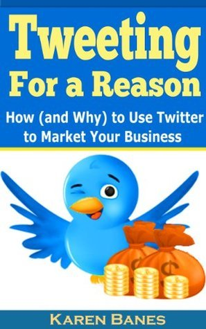 Tweeting For a Reason: How (and Why) to Use Twitter to Market Your Business  by  Karen Banes