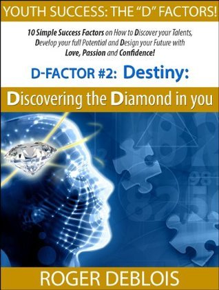 D-Factor #2:Destiny: Discovering the Diamond in You!: 10 Simple Success Factors on How to Discover your Talents, Develop your full Potential and Design ... Roger DeBlois