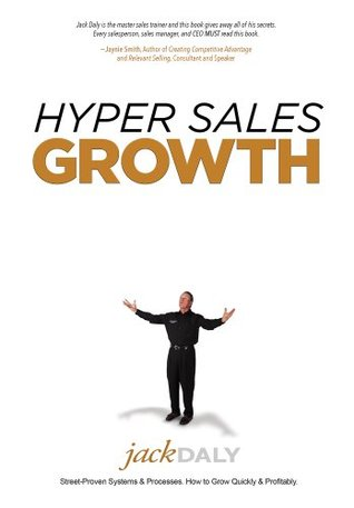 Hyper Sales Growth: Street-Proven Systems & Processes. How to Grow Quickly & Profitably.  by  Jack Daly