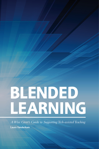 Blended Learning: A Wise Giver's Guide to Supporting Tech-assisted Teaching  by  Laura Vanderkam