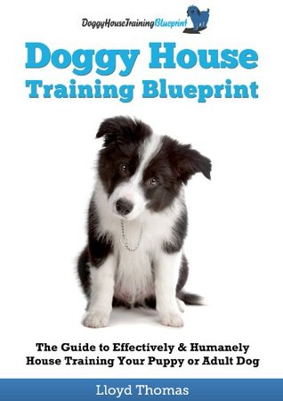 The Doggy House Training Blueprint: The Guide To Effectively & Humanely House Training Your Puppy Or Adult Dog Lloyd Thomas