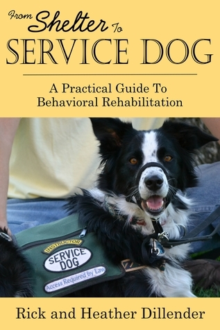 From Shelter To Service Dog: A Practical Guide To Behavioral Rehabilitation Rick Dillender