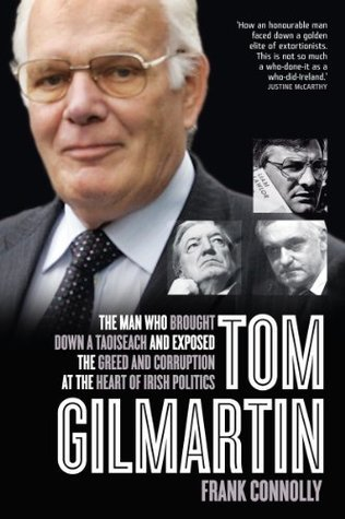 Tom Gilmartin: The Man Who Brought Down a Taoiseach and Exposed the Greed and Corruption at the Heart of Irish Politics  by  Frank Connolly
