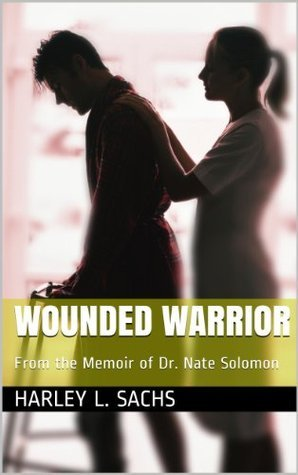 Wounded Warrior: From the Memoir of Dr. Nate Solomon  by  Harley L. Sachs
