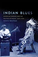 Indian Blues: American Indians and the Politics of Music, 1879-1934 (New Directions in Native American Studies Series)