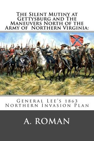 The Silent Mutiny at Gettysburg and The Maneuvers North of the Army of Northern Virginia:  by  A. Roman