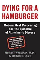 Dying for a Hamburger: Modern Meat Processing and the Epidemic of Alzheimer's Disease