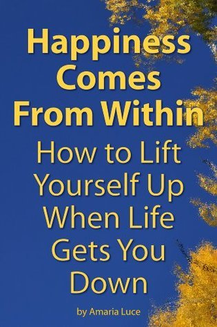 Happiness Comes From Within: How to Lift Yourself Up When Life Gets You Down Amaria Luce