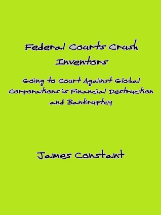 How Federal Courts Crush Inventors and Protect Corporate Interests James Constant