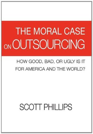 The Moral Case on Outsourcing: How Good, Bad, or Ugly Is It for America and the World? Scott   Phillips
