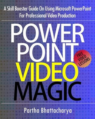 PowerPoint Video Magic: A Skill Booster Guide on Using Microsoft PowerPoint for Professional Video Production Partha Bhattacharya