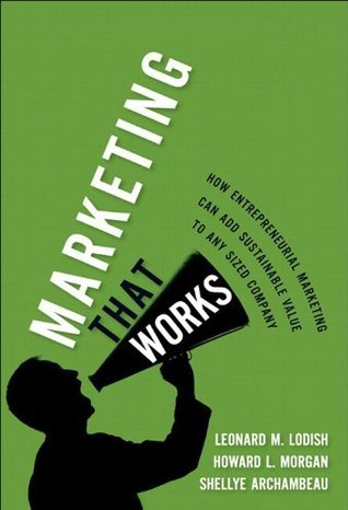 Marketing That Works: How Entrepreneurial Marketing Can Add Sustainable Value to Any Sized Company Reader  by  Leonard M. Lodish
