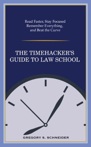 The Timehackers Guide to Law School: Read Faster, Stay Focused, Remember Everything, and Beat the Curve  by  Gregory S. Schneider