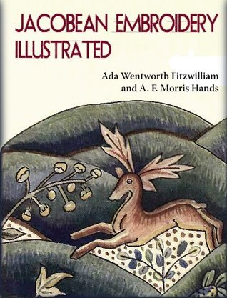 Jacobean Embroidery Illustrated - Its Forms and Fillings Including Late Tudor (Annotated) Ada Wentworth Fitzwilliam