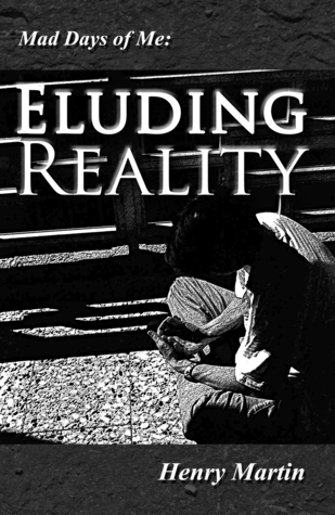 Mad Days of Me: Eluding Reality Henry Martin
