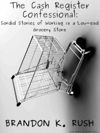 The Cash Register Confessional: Sordid Stories of Working in a Low-End Grocery Store  by  Brandon Rush