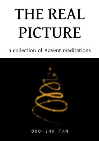 The Real Picture: A Collection of Advent Meditations  by  Soo-Inn Tan