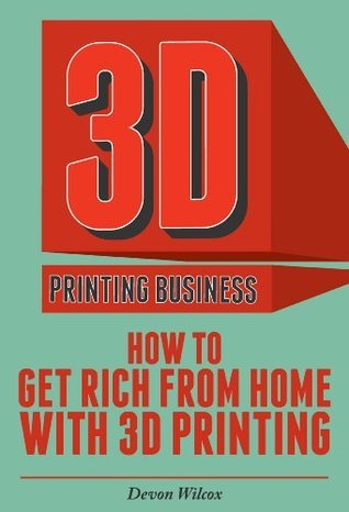 3D Printing Business: How To Get Rich From Home With 3D Printing (3D Printer, 3D Printing, 3D Printing Business) Devon Wilcox