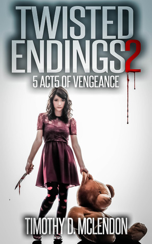 TWISTED ENDINGS 2: 5 ACTS OF VENGEANCE Timothy D. McLendon