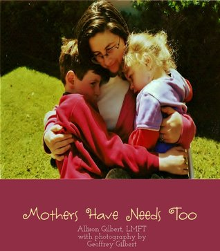 Mothers Have Needs Too  by  Allison Gilbert