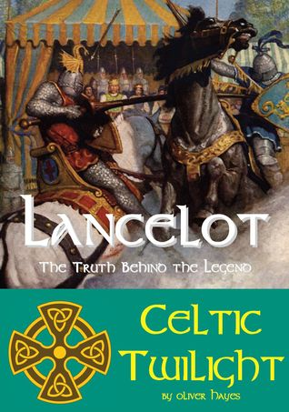Lancelot: The Truth behind the Legend - Celtic Twilight  by  Oliver Hayes