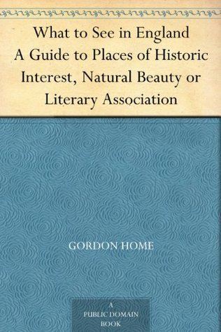 What to See in England A Guide to Places of Historic Interest, Natural Beauty or Literary Association  by  Gordon Home