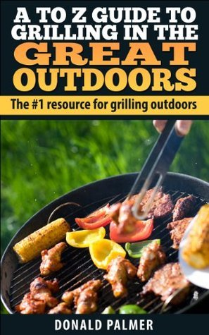 A to Z Guide to Grilling in the Great Outdoors: The #1 resource for Grilling Outdoors.  by  Donald Palmer Outdoor Grilling
